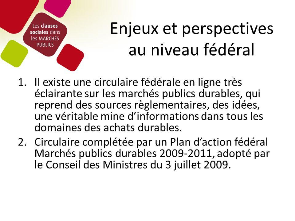 Enjeux et perspectives au niveau fédéral 1.Il existe une circulaire fédérale en ligne très éclairante sur les marchés publics durables, qui reprend des sources règlementaires, des idées, une véritable mine dinformations dans tous les domaines des achats durables.