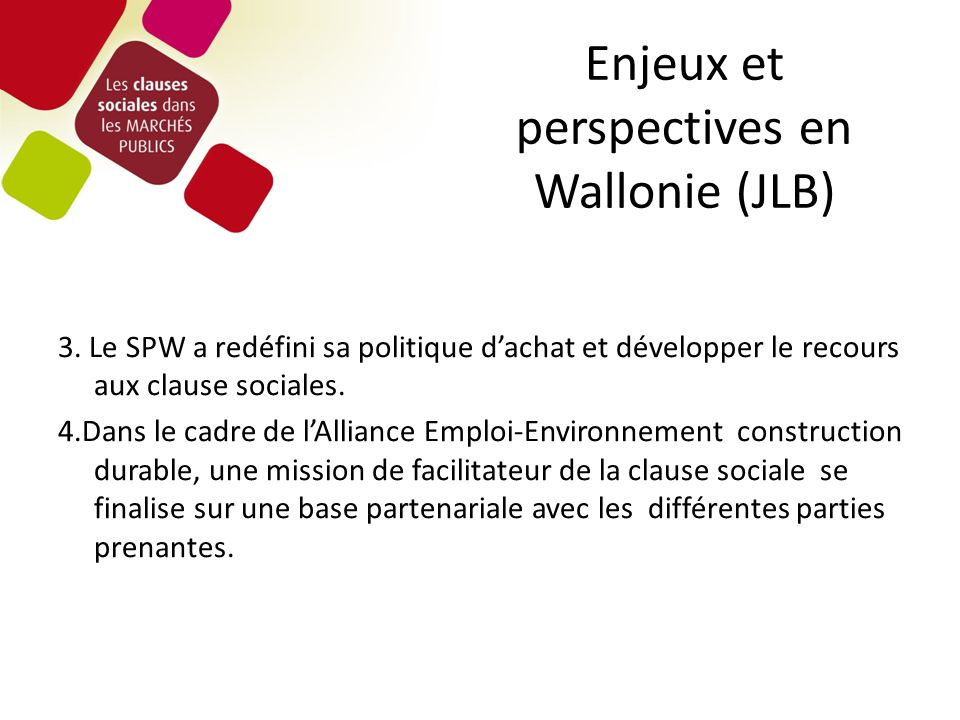 Enjeux et perspectives en Wallonie (JLB) 3. Le SPW a redéfini sa politique dachat et développer le recours aux clause sociales. 4.Dans le cadre de lAl