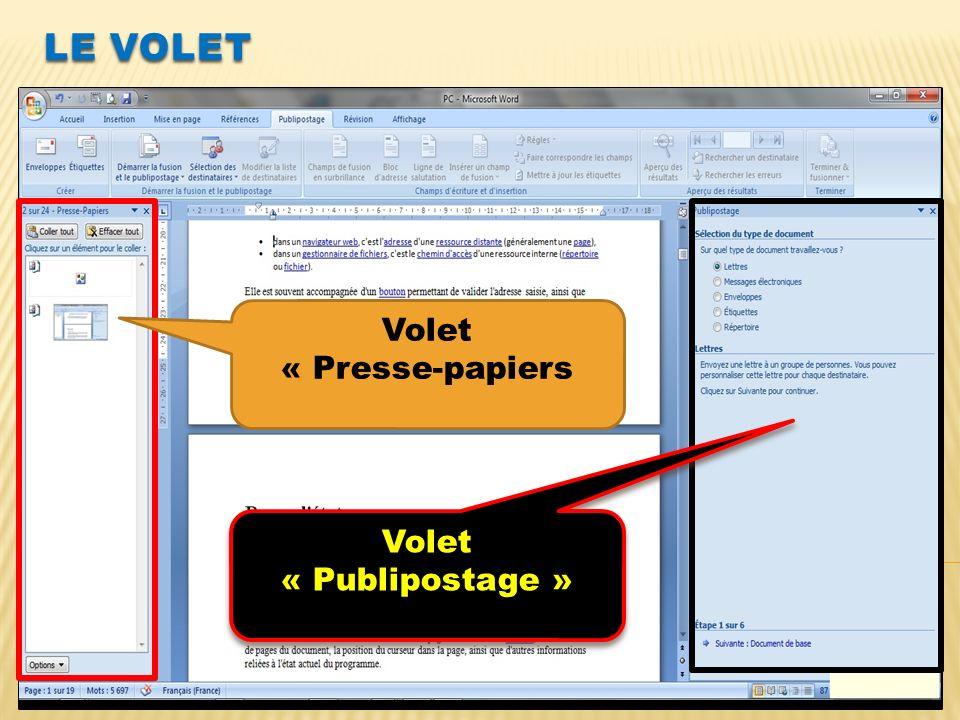 LE VOLET LE VOLET EST UNE BOITE DE DIALOGUE SAFFICHANT A DROITE OU A GAUCHE DU DOCUMENT Exemple 1 : afficher le volet Presse-papier - Clic sur le lanceur de boite de dialogue Presse- papier Exemple 2 : afficher le volet Publipostage - Clic sur longlet Publipostage - Dans le groupe donglet Démarrer la fusion et le publipostage, clic sur le bouton suivant de licône Démarrer la fusion et le publipostage - Dans le menu déroulant clic sur Assistant fusion et publipostage pas à pas… Volet « Presse-papiers Volet « Publipostage » Volet « Publipostage »