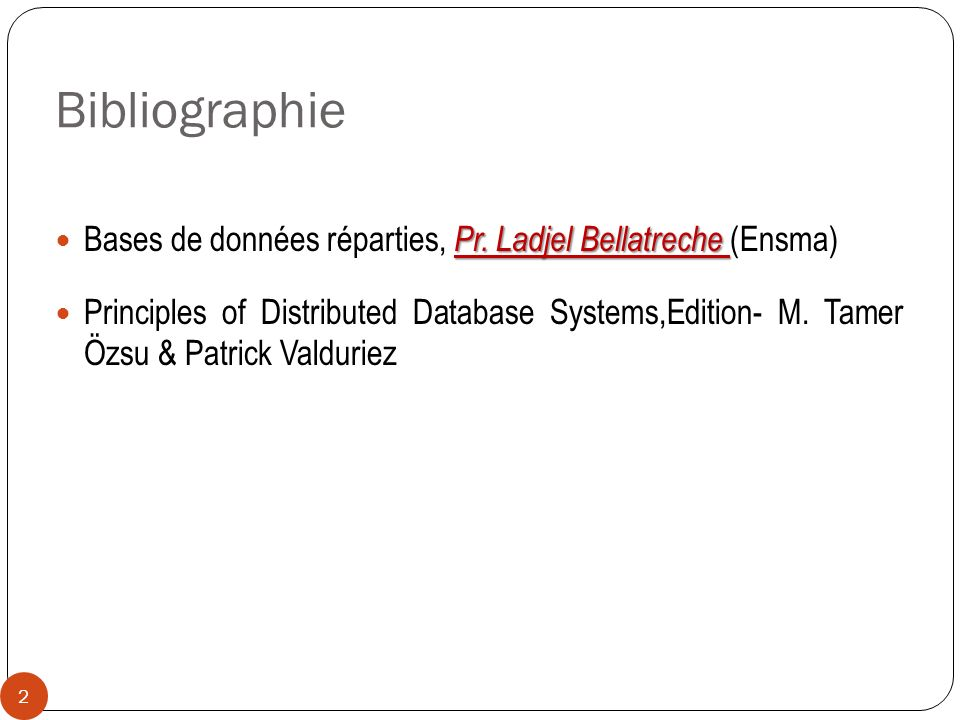Bibliographie Pr. Ladjel Bellatreche Bases de données réparties, Pr. Ladjel Bellatreche (Ensma) Principles of Distributed Database Systems,Edition- M.