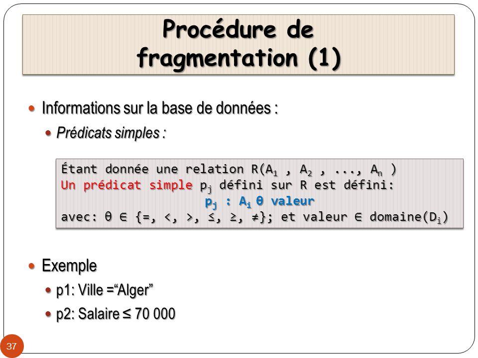 Procédure de fragmentation (2) 38 Soit P r = {p 1, p 2,..., p m } un ensemble de prédicats simples définis sur la relation R i, lensemble de minterms M= {m 1, m 2,..., m z } est défini comme suit: Soit P r = {p 1, p 2,..., p m } un ensemble de prédicats simples définis sur la relation R i, lensemble de minterms M= {m 1, m 2,..., m z } est défini comme suit: Exemple Exemple m 1 : (Ville =Poitiers) (Salaire 10 000) m 1 : (Ville =Poitiers) (Salaire 10 000) m 2 : NOT(Ville=Poitiers) (Salaire 10 000) m 2 : NOT(Ville=Poitiers) (Salaire 10 000) m 3 : (Ville =Poitiers) NOT(Salaire 10 000) m 3 : (Ville =Poitiers) NOT(Salaire 10 000) m 4 : NOT(Ville =Poitiers) NOT(Salaire 10 000) m 4 : NOT(Ville =Poitiers) NOT(Salaire 10 000) M = {m i | m i = P j P r p* j }, 1 i z, 1 j z; where p* j = p j or ¬p j M = {m i | m i = P j P r p* j }, 1 i z, 1 j z; where p* j = p j or ¬p j
