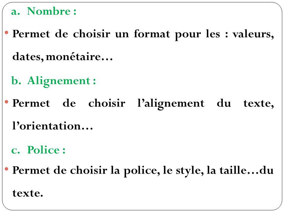 a.Nombre : Permet de choisir un format pour les : valeurs, dates, monétaire… b.Alignement : Permet de choisir lalignement du texte, lorientation… c.Police : Permet de choisir la police, le style, la taille…du texte.