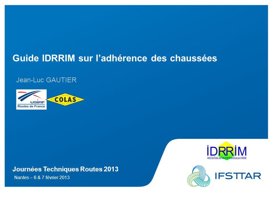 Journées Techniques Routes 2013 Nantes – 6 & 7 février 2013 Guide IDRRIM sur ladhérence des chaussées Jean-Luc GAUTIER