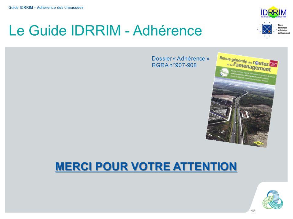 Le Guide IDRRIM - Adhérence 12 MERCI POUR VOTRE ATTENTION Guide IDRRIM – Adhérence des chaussées Dossier « Adhérence » RGRA n°907-908