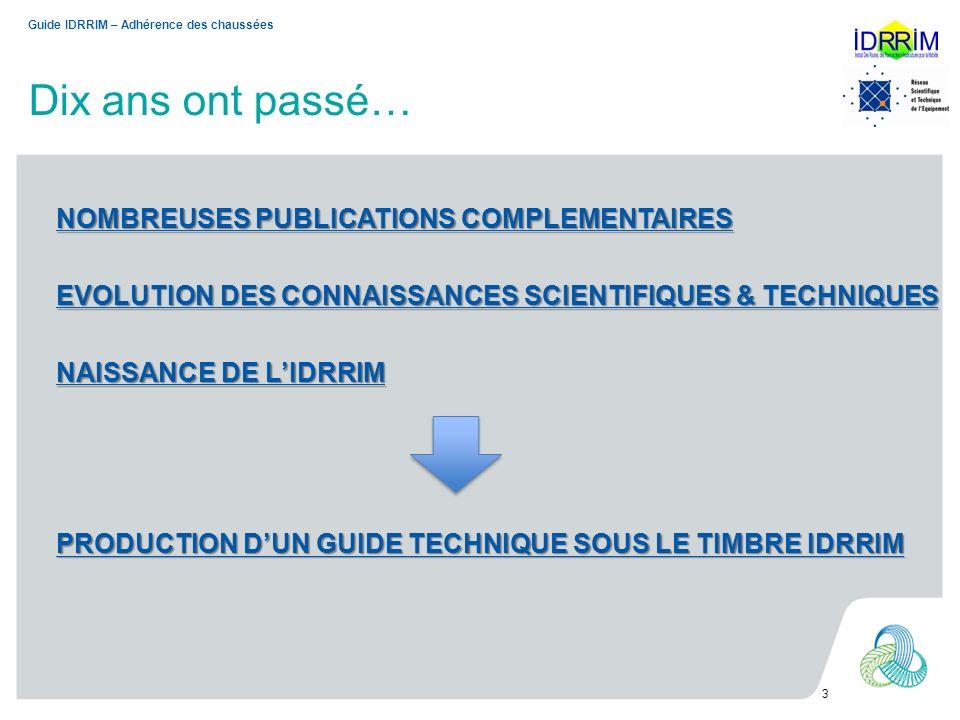 Dix ans ont passé… PRODUCTION DUN GUIDE TECHNIQUE SOUS LE TIMBRE IDRRIM 3 Guide IDRRIM – Adhérence des chaussées NOMBREUSES PUBLICATIONS COMPLEMENTAIR