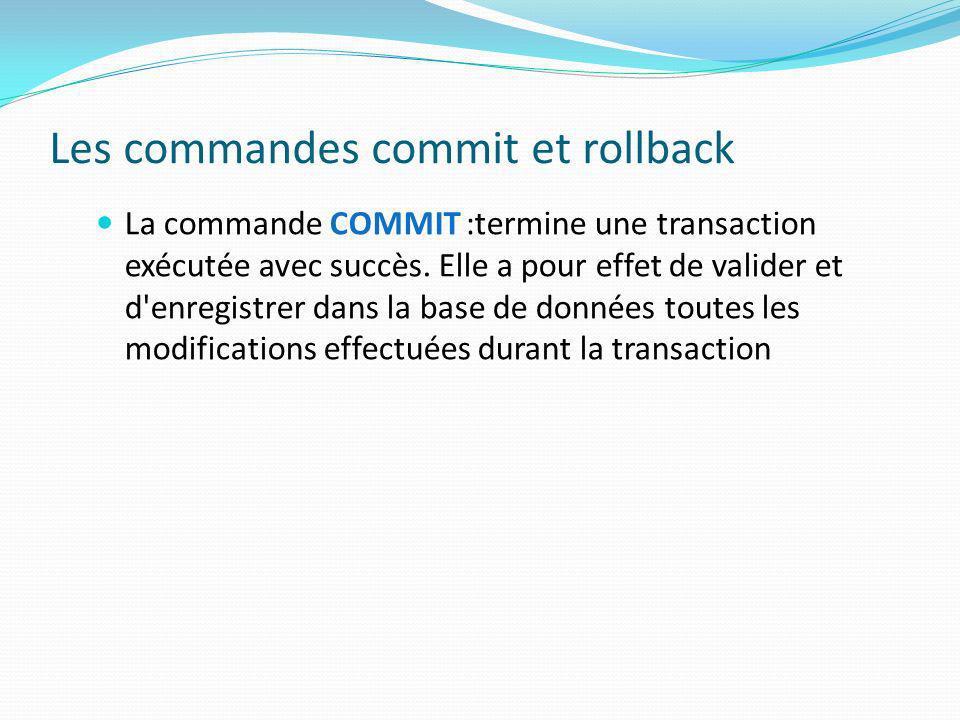 Les commandes commit et rollback La commande COMMIT :termine une transaction exécutée avec succès. Elle a pour effet de valider et d'enregistrer dans