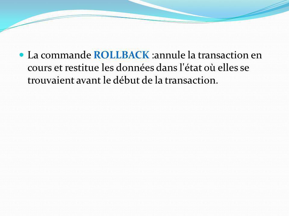 La commande ROLLBACK :annule la transaction en cours et restitue les données dans l'état où elles se trouvaient avant le début de la transaction.