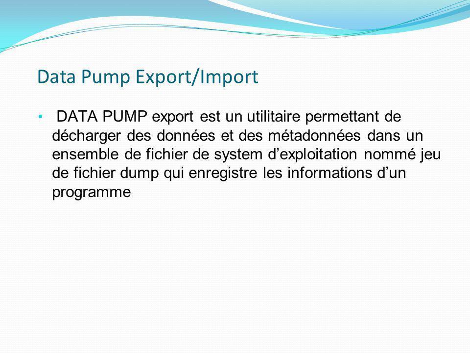 Data Pump Export/Import DATA PUMP export est un utilitaire permettant de décharger des données et des métadonnées dans un ensemble de fichier de syste