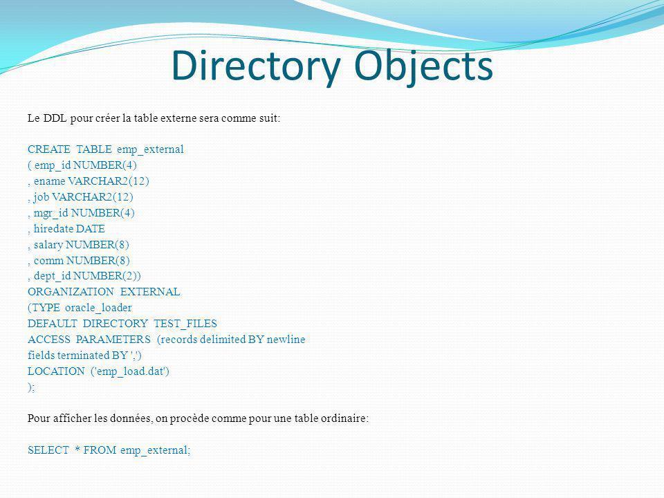 Directory Objects Le DDL pour créer la table externe sera comme suit: CREATE TABLE emp_external ( emp_id NUMBER(4), ename VARCHAR2(12), job VARCHAR2(1
