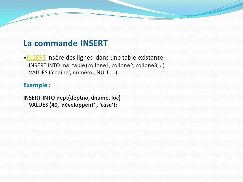 La commande INSERT INSERT insère des lignes dans une table existante :INSERT INSERT INTO ma_table (collone1, collone2, collone3,..) VALUES ('chaine',