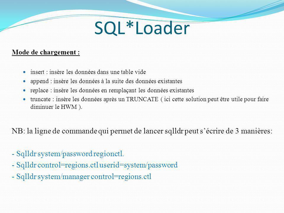 SQL*Loader Mode de chargement : insert : insère les données dans une table vide append : insère les données à la suite des données existantes replace