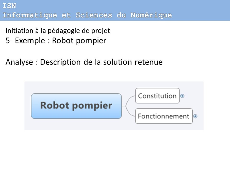 Initiation à la pédagogie de projet 5- Exemple : Robot pompier Analyse : Description de la solution retenue