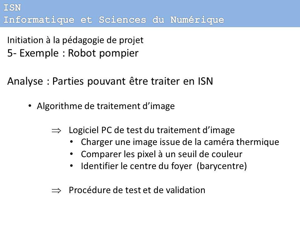 Initiation à la pédagogie de projet 5- Exemple : Robot pompier Analyse : Parties pouvant être traiter en ISN Algorithme de traitement dimage Logiciel