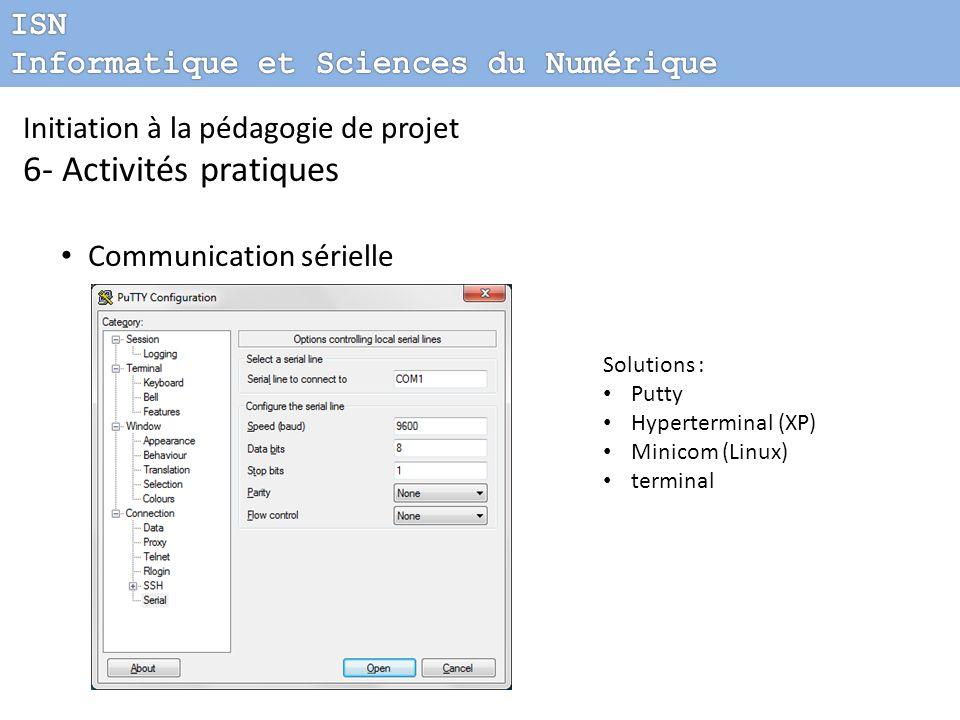 Initiation à la pédagogie de projet 6- Activités pratiques Communication sérielle Solutions : Putty Hyperterminal (XP) Minicom (Linux) terminal