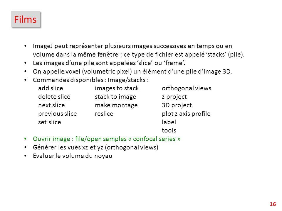 16 Films ImageJ peut représenter plusieurs images successives en temps ou en volume dans la même fenêtre : ce type de fichier est appelé stacks (pile)