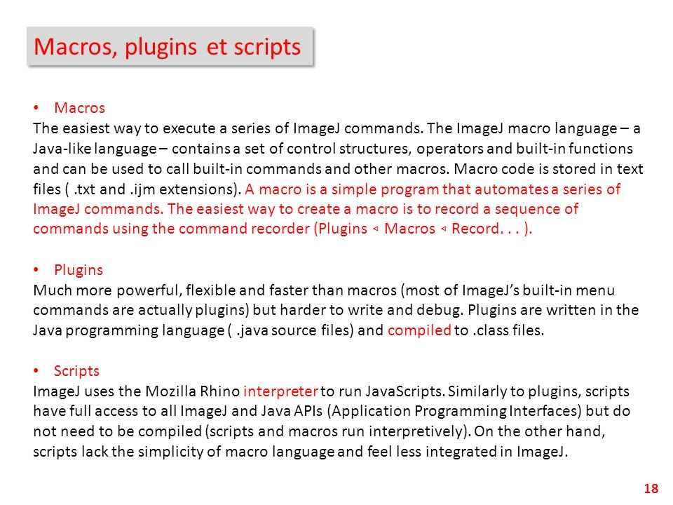 Macros, plugins et scripts 18 Macros The easiest way to execute a series of ImageJ commands. The ImageJ macro language – a Java-like language – contai