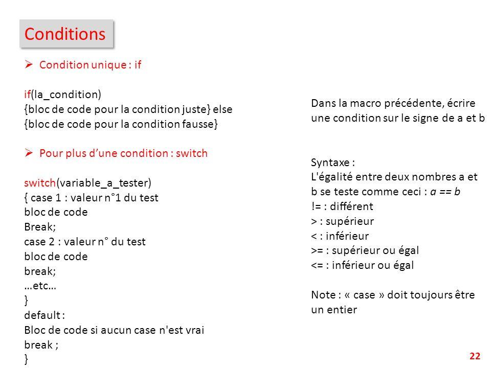 22 Conditions Condition unique : if if(la_condition) {bloc de code pour la condition juste} else {bloc de code pour la condition fausse} Pour plus dun