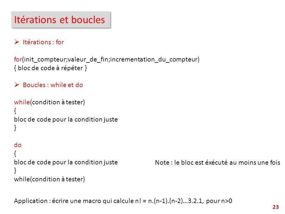 23 Itérations et boucles Itérations : for for(init_compteur;valeur_de_fin;incrementation_du_compteur) { bloc de code à répéter } Boucles : while et