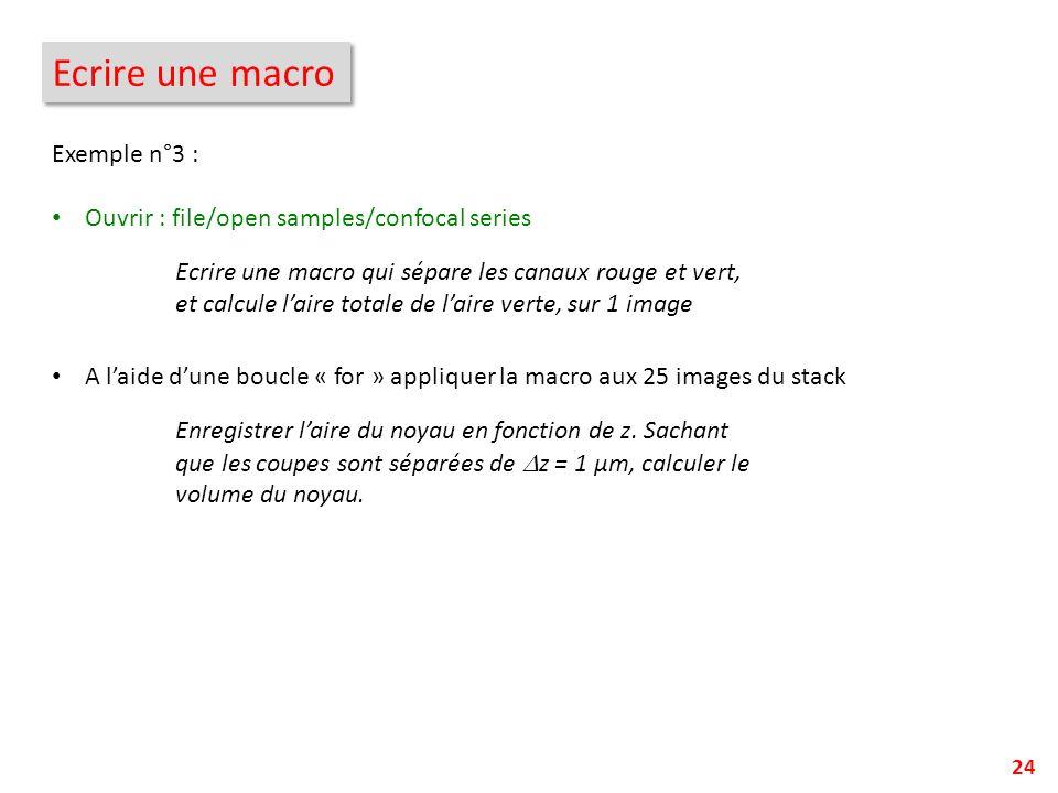 24 Ecrire une macro Exemple n°3 : Ouvrir : file/open samples/confocal series A laide dune boucle « for » appliquer la macro aux 25 images du stack Ecr