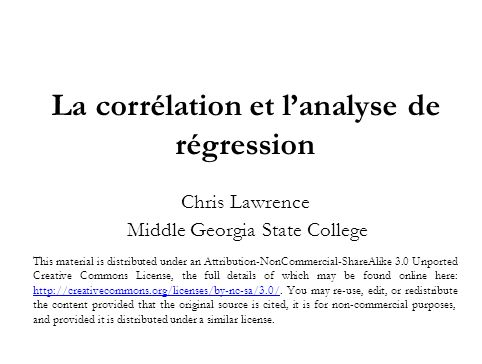La corrélation et lanalyse de régression Chris Lawrence Middle Georgia State College This material is distributed under an Attribution-NonCommercial-S