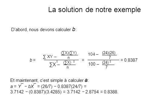 D abord, nous devons calculer b : b =b = XY – (X)(Y) n 2 X – 2 (X) n La solution de notre exemple Et maintenant, c est simple à calculer a : a = Y ¯ bX ¯ = (26/7) 0.8387(24/7) = 3.7142 (0.8387)(3.4285) = 3.7142 2.8754 = 0.8388.