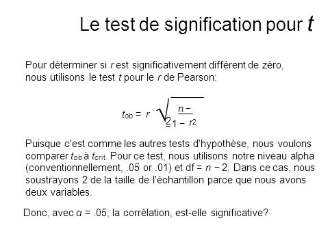 Pour déterminer si r est significativement différent de zéro, nous utilisons le test t pour le r de Pearson: t ob = r n 2 Donc, avec α =.05, la corrélation, est-elle significative.
