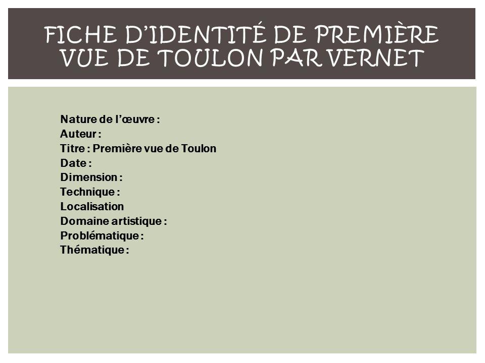 FICHE DIDENTITÉ DE PREMIÈRE VUE DE TOULON PAR VERNET Nature de lœuvre : Auteur : Titre : Première vue de Toulon Date : Dimension : Technique : Localisation Domaine artistique : Problématique : Thématique :