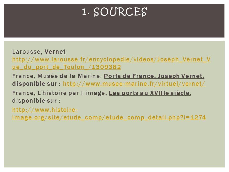 Larousse, Vernet http://www.larousse.fr/encyclopedie/videos/Joseph_Vernet_V ue_du_port_de_Toulon_/1309382 http://www.larousse.fr/encyclopedie/videos/Joseph_Vernet_V ue_du_port_de_Toulon_/1309382 France, Musée de la Marine, Ports de France, Joseph Vernet, disponible sur : http://www.musee-marine.fr/virtuel/vernet/http://www.musee-marine.fr/virtuel/vernet/ France, Lhistoire par limage, Les ports au XVIIIe siècle, disponible sur : http://www.histoire- image.org/site/etude_comp/etude_comp_detail.php?i=1274 1.