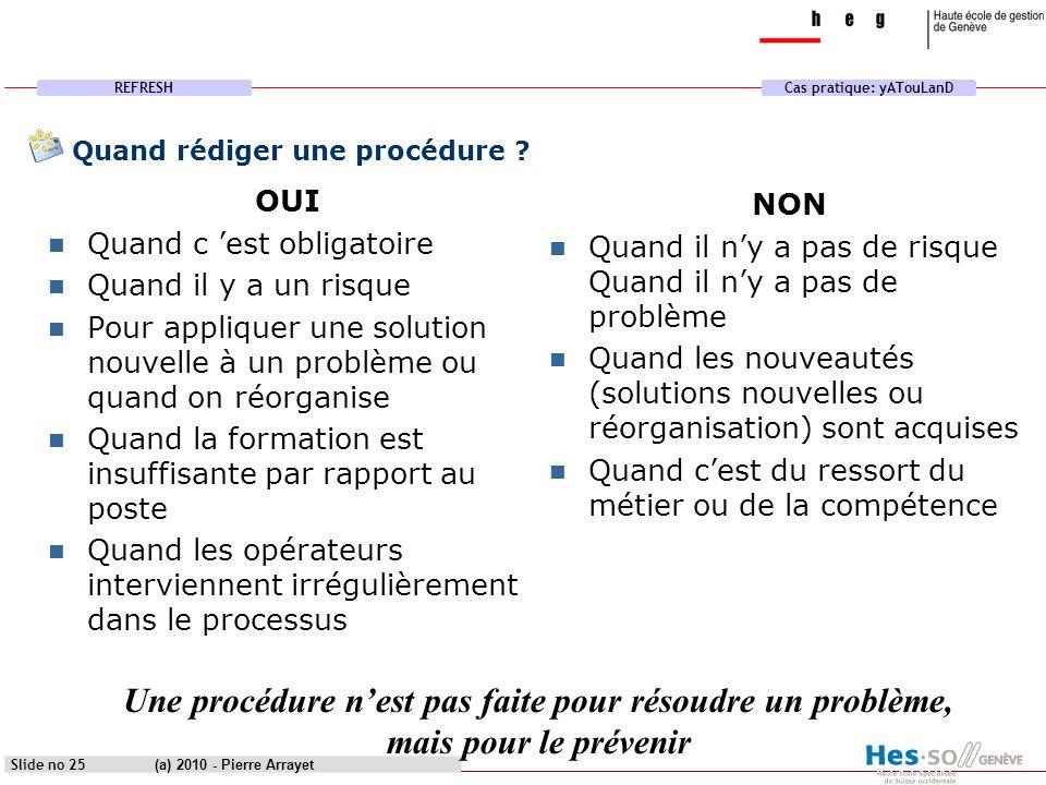 REFRESHCas pratique: yATouLanD (a) 2010 - Pierre Arrayet Slide no 25 Quand rédiger une procédure ? OUI Quand c est obligatoire Quand il y a un risque