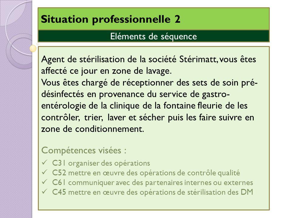 Situation professionnelle 2 Eléments de séquence Agent de stérilisation de la société Stérimatt, vous êtes affecté ce jour en zone de lavage. Vous ête