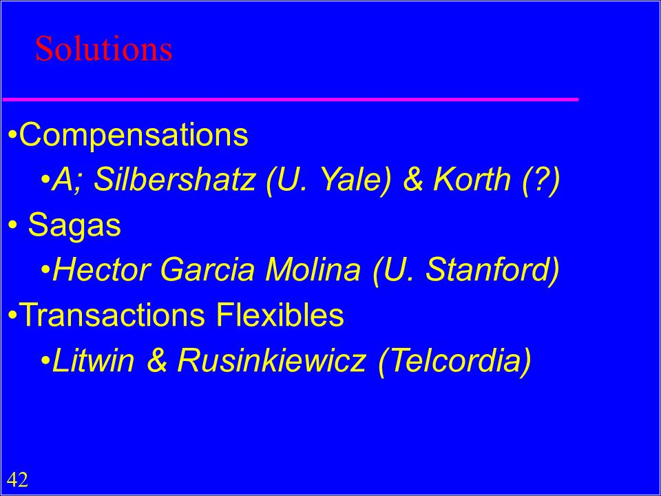 42 Solutions Compensations A; Silbershatz (U. Yale) & Korth (?) Sagas Hector Garcia Molina (U. Stanford) Transactions Flexibles Litwin & Rusinkiewicz