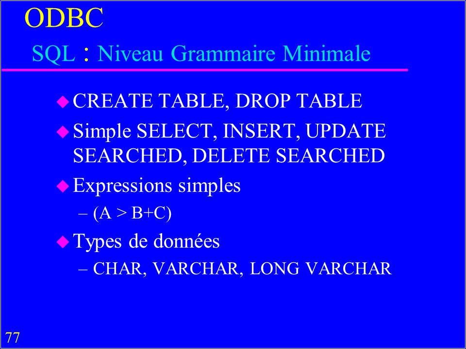 77 ODBC SQL : Niveau Grammaire Minimale u CREATE TABLE, DROP TABLE u Simple SELECT, INSERT, UPDATE SEARCHED, DELETE SEARCHED u Expressions simples –(A