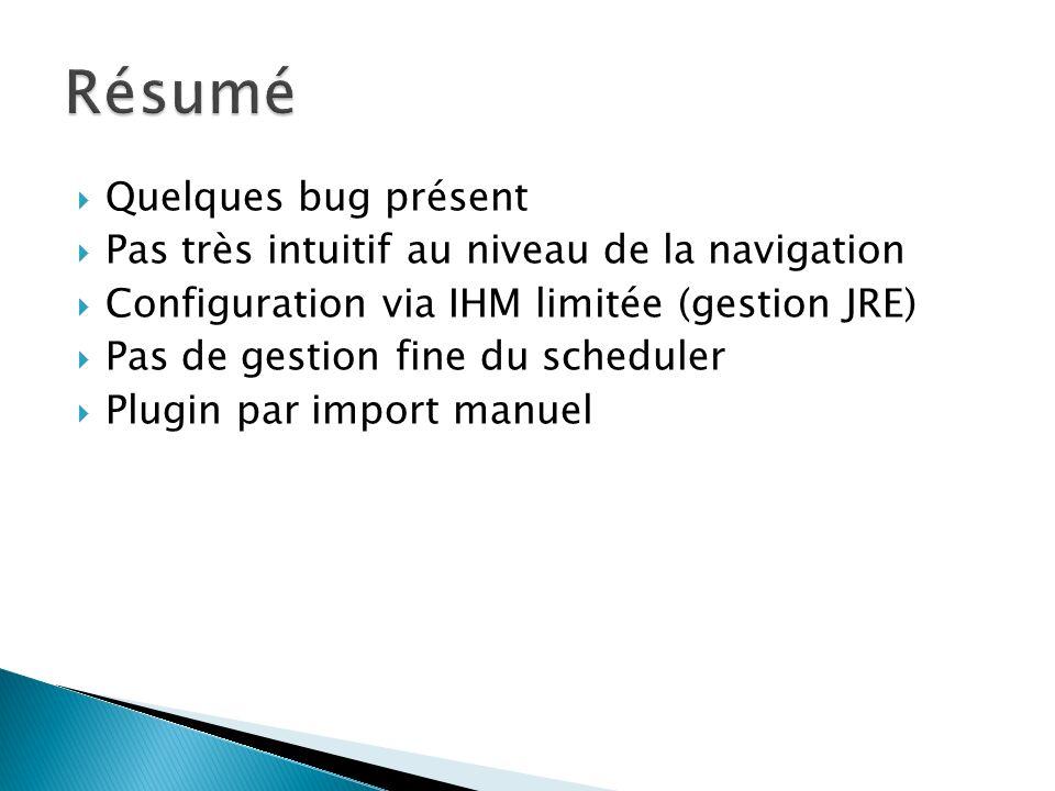 Quelques bug présent Pas très intuitif au niveau de la navigation Configuration via IHM limitée (gestion JRE) Pas de gestion fine du scheduler Plugin