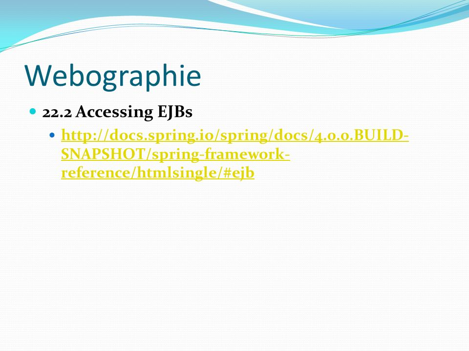 Webographie 22.2 Accessing EJBs http://docs.spring.io/spring/docs/4.0.0.BUILD- SNAPSHOT/spring-framework- reference/htmlsingle/#ejb http://docs.spring.io/spring/docs/4.0.0.BUILD- SNAPSHOT/spring-framework- reference/htmlsingle/#ejb