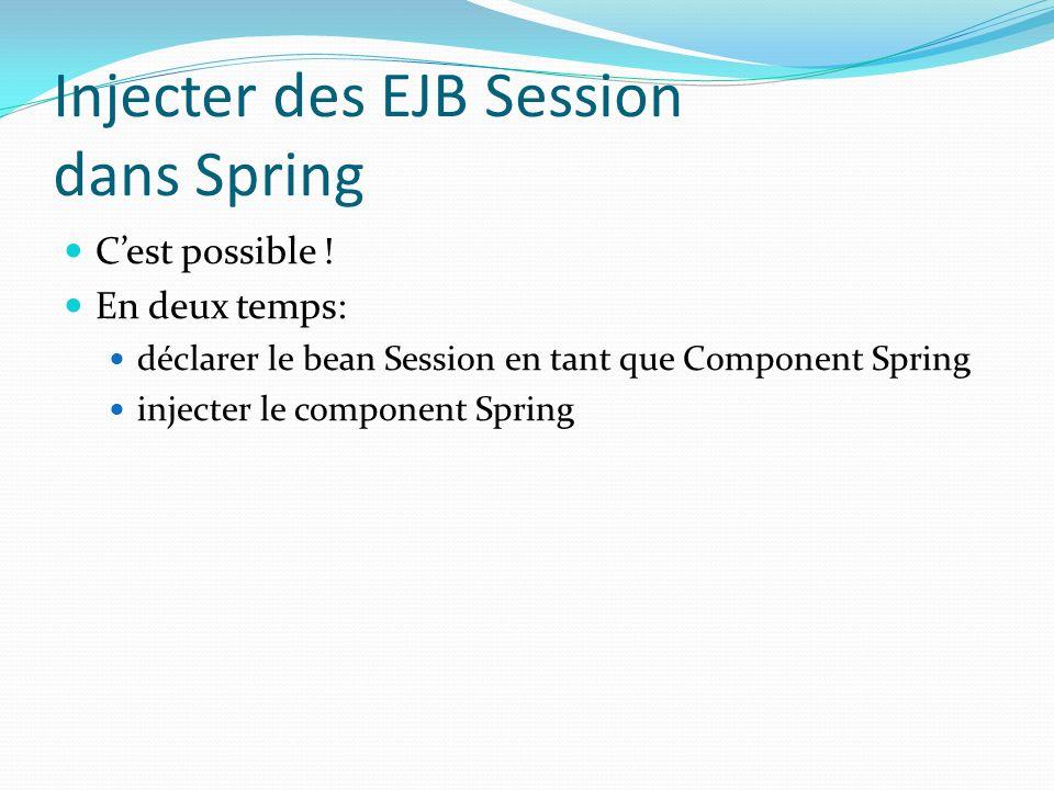 Injecter des EJB Session dans Spring Cest possible ! En deux temps: déclarer le bean Session en tant que Component Spring injecter le component Spring