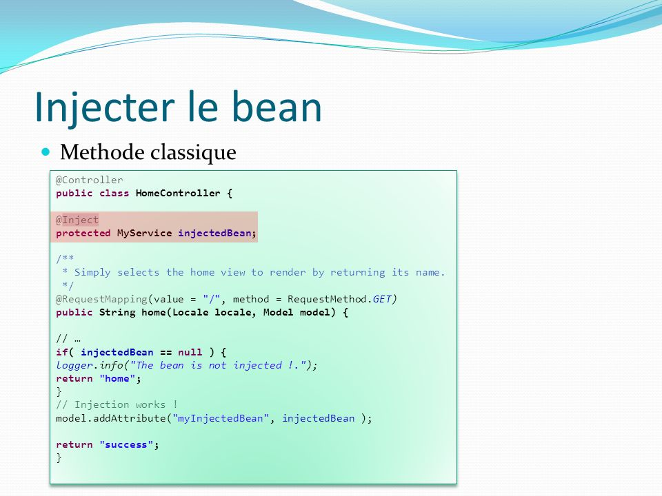 Injecter le bean Methode classique @Controller public class HomeController { @Inject protected MyService injectedBean; /** * Simply selects the home v