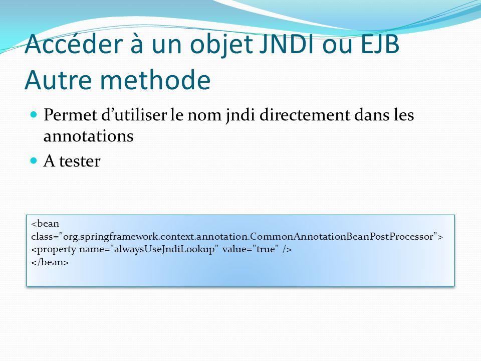 Accéder à un objet JNDI ou EJB Autre methode Permet dutiliser le nom jndi directement dans les annotations A tester <bean class= org.springframework.context.annotation.CommonAnnotationBeanPostProcessor > <bean class= org.springframework.context.annotation.CommonAnnotationBeanPostProcessor >