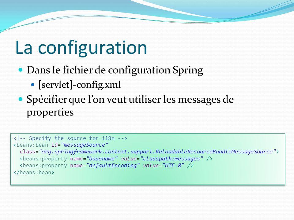 La configuration Dans le fichier de configuration Spring [servlet]-config.xml Spécifier que lon veut utiliser les messages de properties <beans:bean id= messageSource class= org.springframework.context.support.ReloadableResourceBundleMessageSource > <beans:bean id= messageSource class= org.springframework.context.support.ReloadableResourceBundleMessageSource >