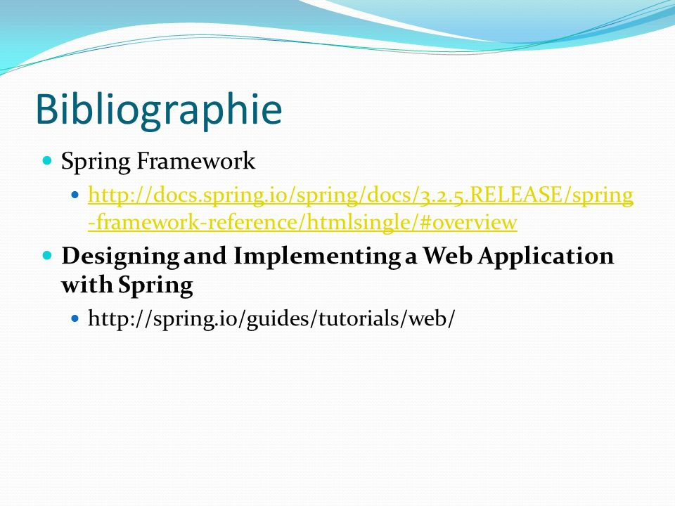 Bibliographie Spring Framework http://docs.spring.io/spring/docs/3.2.5.RELEASE/spring -framework-reference/htmlsingle/#overview http://docs.spring.io/