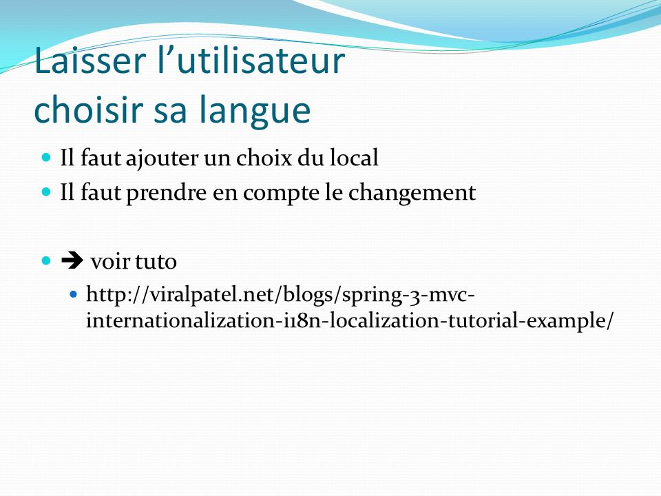 Laisser lutilisateur choisir sa langue Il faut ajouter un choix du local Il faut prendre en compte le changement voir tuto http://viralpatel.net/blogs