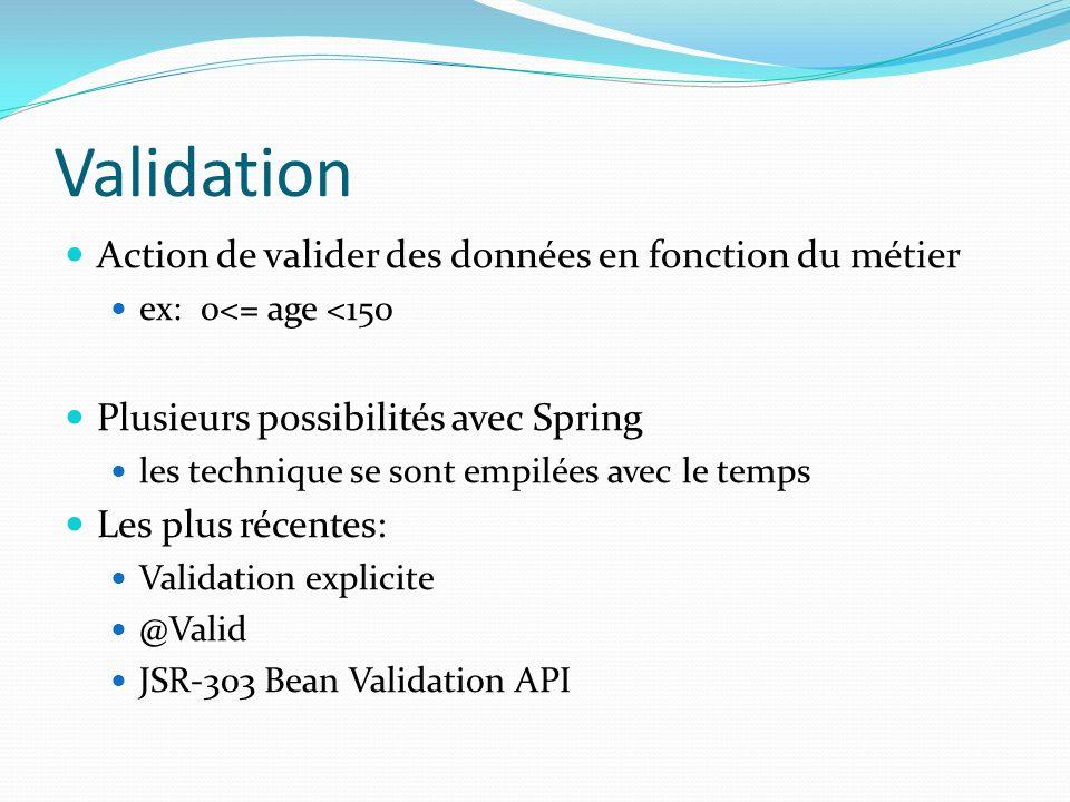 Validation Action de valider des données en fonction du métier ex: 0<= age <150 Plusieurs possibilités avec Spring les technique se sont empilées avec le temps Les plus récentes: Validation explicite @Valid JSR-303 Bean Validation API