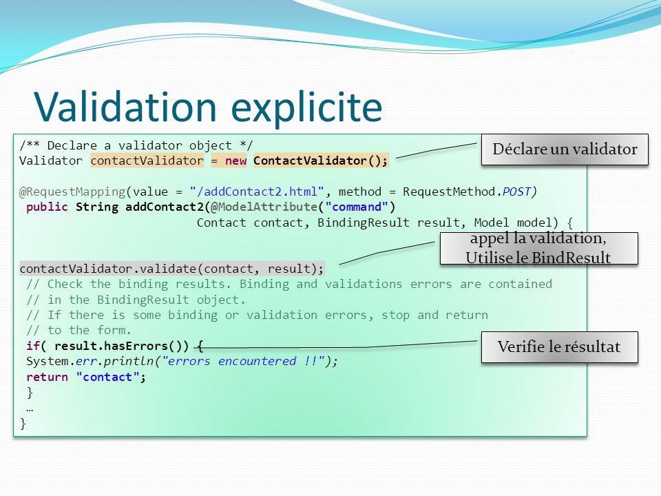 Validation explicite Nécessite un objet validator /** Declare a validator object */ Validator contactValidator = new ContactValidator(); @RequestMapping(value = /addContact2.html , method = RequestMethod.POST) public String addContact2(@ModelAttribute( command ) Contact contact, BindingResult result, Model model) { contactValidator.validate(contact, result); // Check the binding results.