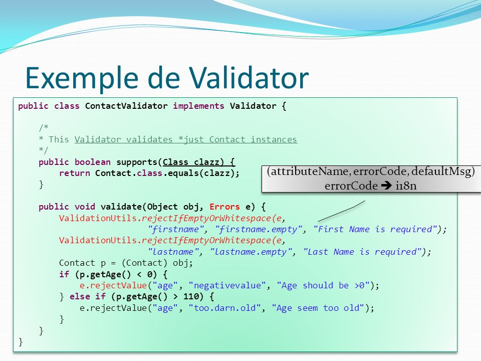 Exemple de Validator public class ContactValidator implements Validator { /* * This Validator validates *just Contact instances */ public boolean supp