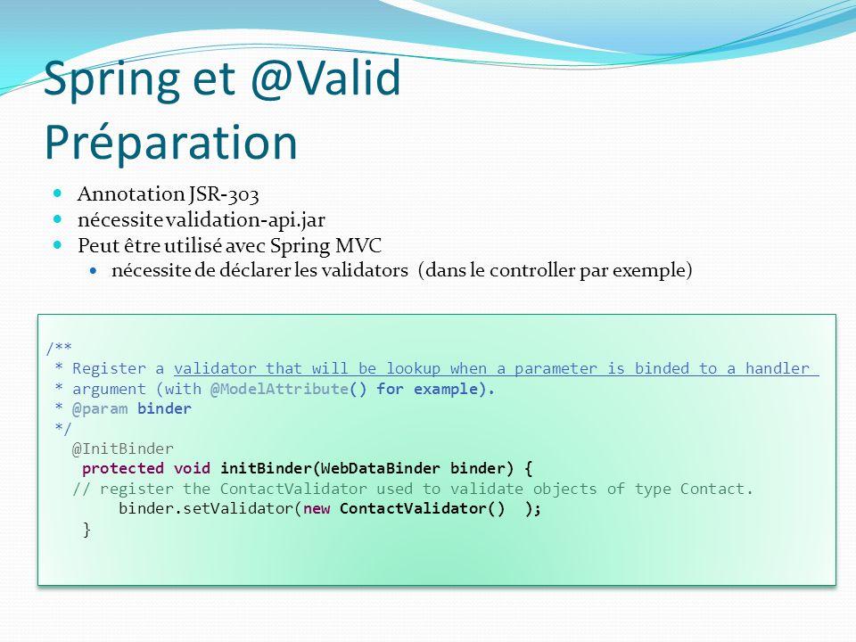 Spring et @Valid Préparation Annotation JSR-303 nécessite validation-api.jar Peut être utilisé avec Spring MVC nécessite de déclarer les validators (dans le controller par exemple) /** * Register a validator that will be lookup when a parameter is binded to a handler * argument (with @ModelAttribute() for example).