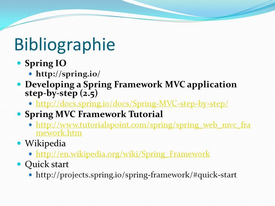 Bibliographie Spring 3.x tutorials http://www.roseindia.net/spring/spring3/index.shtml http://yannart.developpez.com/java/spring/tutoriel/ http://www.theserverside.com/tutorial/Spring-30- Tutorial-Setting-Up-Configuring-The-Environment http://www.theserverside.com/tutorial/Spring-30- Tutorial-Setting-Up-Configuring-The-Environment