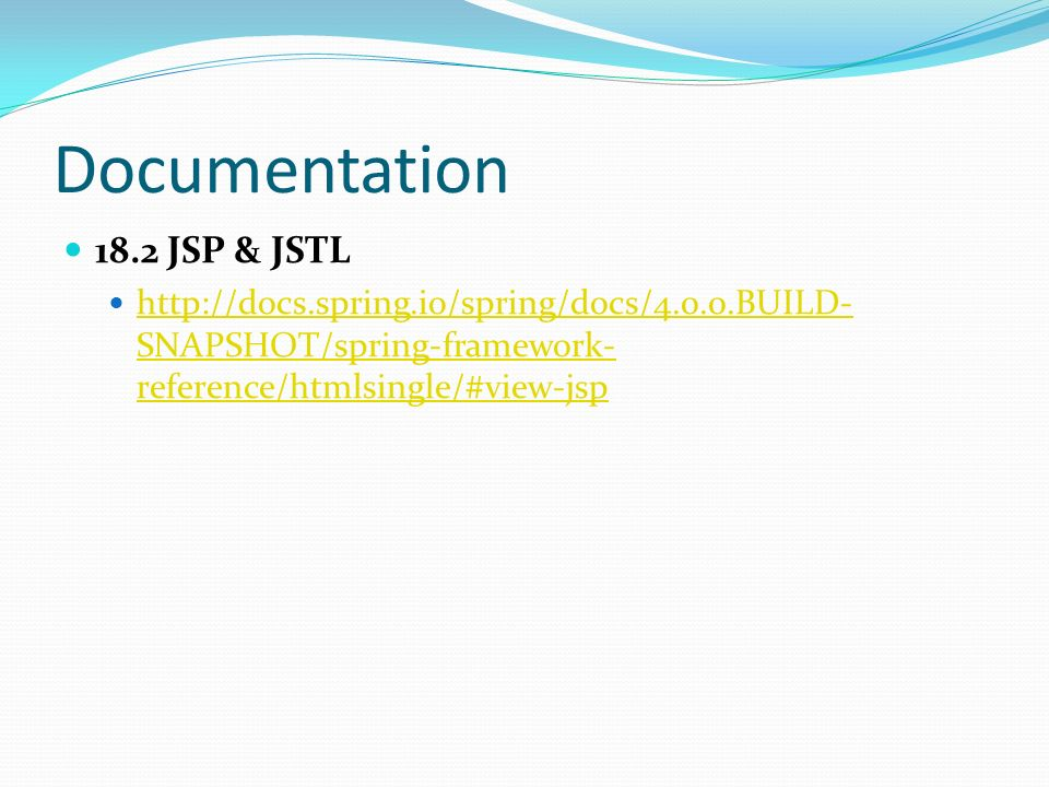 Documentation 18.2 JSP & JSTL http://docs.spring.io/spring/docs/4.0.0.BUILD- SNAPSHOT/spring-framework- reference/htmlsingle/#view-jsp http://docs.spr