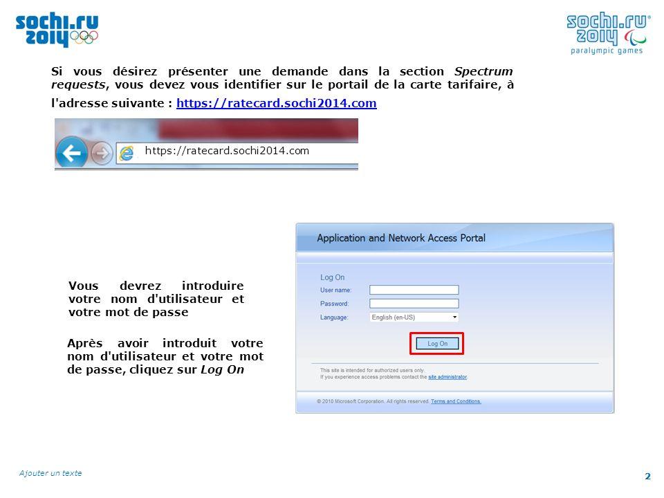 2 Ajouter un texte 2 Si vous désirez présenter une demande dans la section Spectrum requests, vous devez vous identifier sur le portail de la carte tarifaire, à l adresse suivante : https://ratecard.sochi2014.comhttps://ratecard.sochi2014.com https://ratecard.sochi2014.com Vous devrez introduire votre nom d utilisateur et votre mot de passe Après avoir introduit votre nom d utilisateur et votre mot de passe, cliquez sur Log On