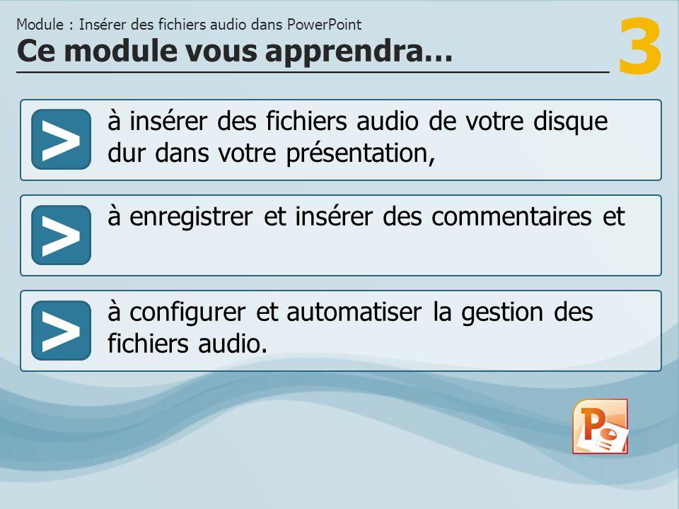 3 >> à enregistrer et insérer des commentaires et à configurer et automatiser la gestion des fichiers audio. Ce module vous apprendra… Module : Insére