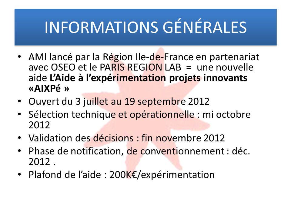 INFORMATIONS GÉNÉRALES AMI lancé par la Région Ile-de-France en partenariat avec OSEO et le PARIS REGION LAB = une nouvelle aide LAide à lexpérimentation projets innovants «AIXPé » Ouvert du 3 juillet au 19 septembre 2012 Sélection technique et opérationnelle : mi octobre 2012 Validation des décisions : fin novembre 2012 Phase de notification, de conventionnement : déc.