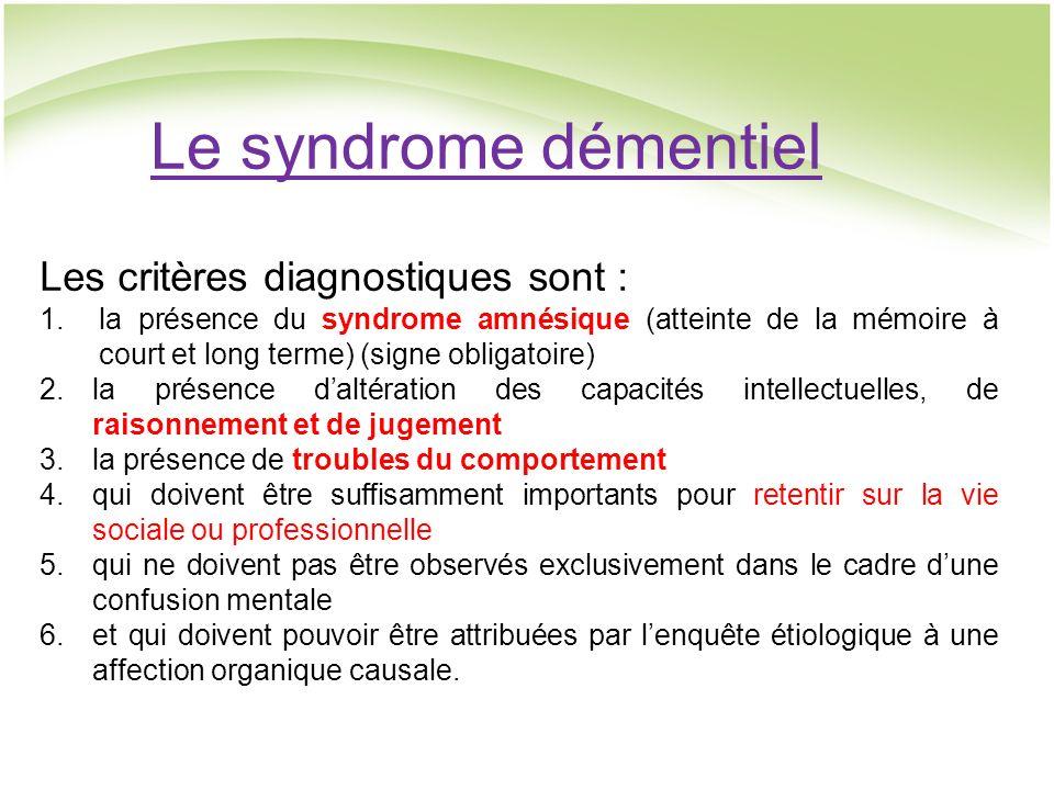Le syndrome démentiel Les critères diagnostiques sont : 1.la présence du syndrome amnésique (atteinte de la mémoire à court et long terme) (signe obligatoire) 2.la présence daltération des capacités intellectuelles, de raisonnement et de jugement 3.la présence de troubles du comportement 4.qui doivent être suffisamment importants pour retentir sur la vie sociale ou professionnelle 5.qui ne doivent pas être observés exclusivement dans le cadre dune confusion mentale 6.et qui doivent pouvoir être attribuées par lenquête étiologique à une affection organique causale.